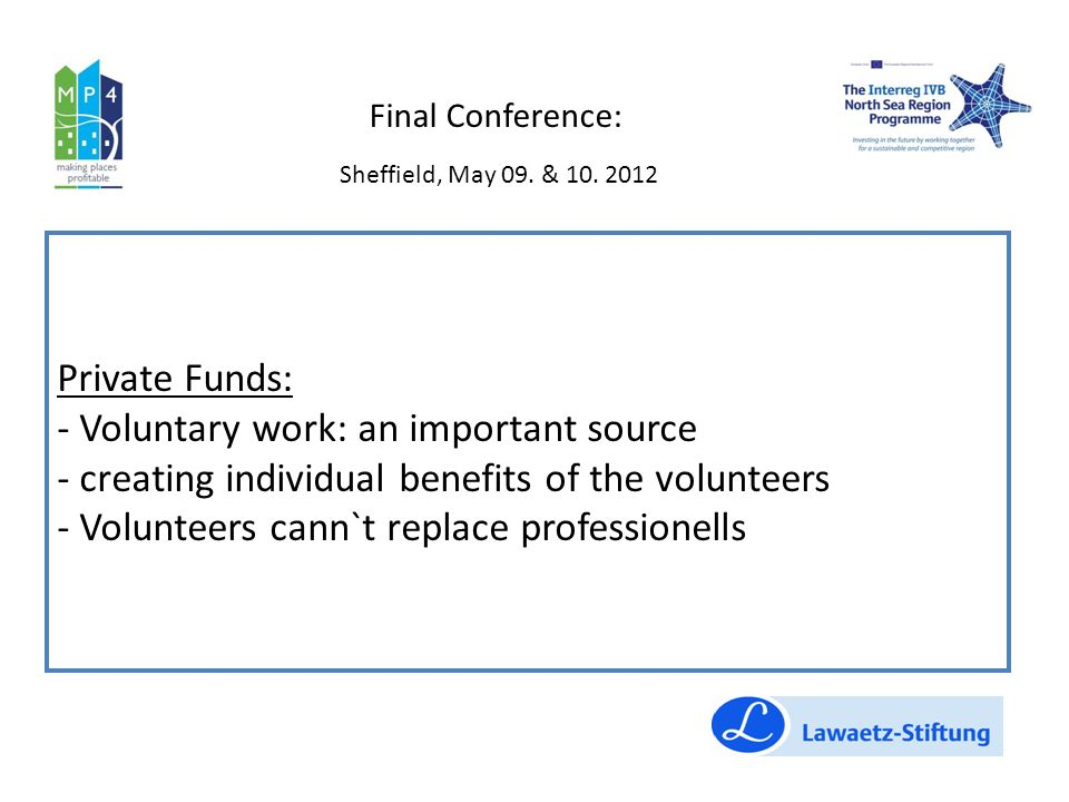 Private Funds: - Voluntary work: an important source - creating individual benefits of the volunteers - Volunteers cann`t replace professionells Final Conference: Sheffield, May 09.