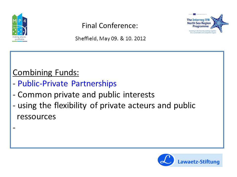 Combining Funds: - Public-Private Partnerships - Common private and public interests - using the flexibility of private acteurs and public ressources - Final Conference: Sheffield, May 09.