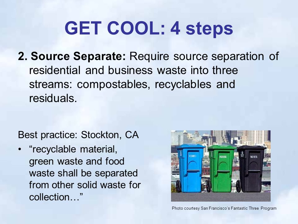 GET COOL: 4 steps Best practice: Stockton, CA recyclable material, green waste and food waste shall be separated from other solid waste for collection… 2.