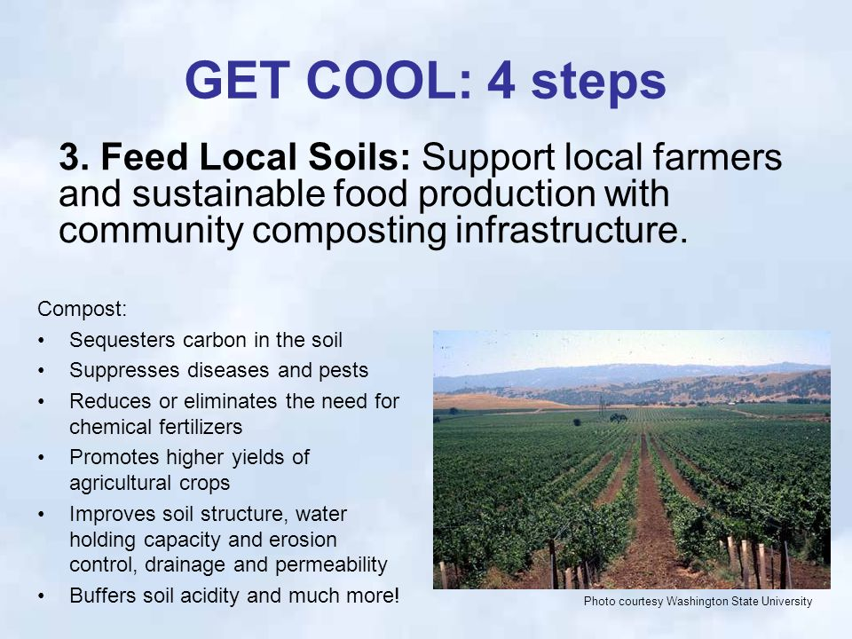 GET COOL: 4 steps Compost: Sequesters carbon in the soil Suppresses diseases and pests Reduces or eliminates the need for chemical fertilizers Promotes higher yields of agricultural crops Improves soil structure, water holding capacity and erosion control, drainage and permeability Buffers soil acidity and much more.