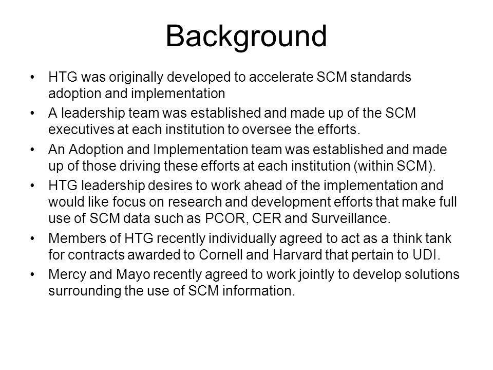 Background HTG was originally developed to accelerate SCM standards adoption and implementation A leadership team was established and made up of the SCM executives at each institution to oversee the efforts.