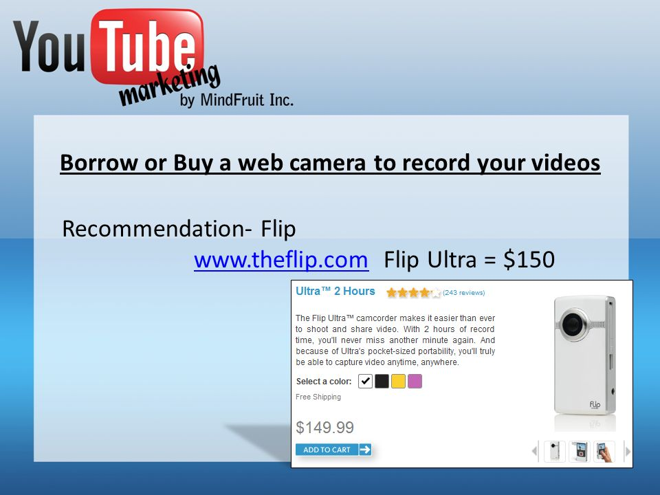 Borrow or Buy a web camera to record your videos Recommendation- Flip www.theflip.comwww.theflip.com Flip Ultra = $150