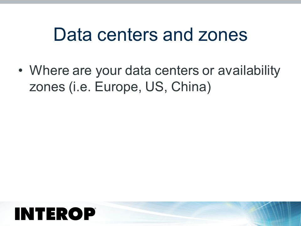 Data centers and zones Where are your data centers or availability zones (i.e. Europe, US, China)
