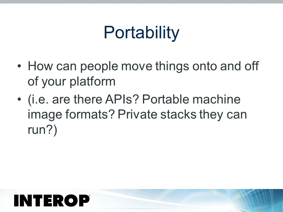 Portability How can people move things onto and off of your platform (i.e.