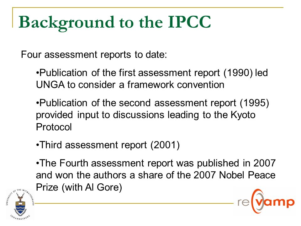 Background to the IPCC Four assessment reports to date: Publication of the first assessment report (1990) led UNGA to consider a framework convention Publication of the second assessment report (1995) provided input to discussions leading to the Kyoto Protocol Third assessment report (2001) The Fourth assessment report was published in 2007 and won the authors a share of the 2007 Nobel Peace Prize (with Al Gore)
