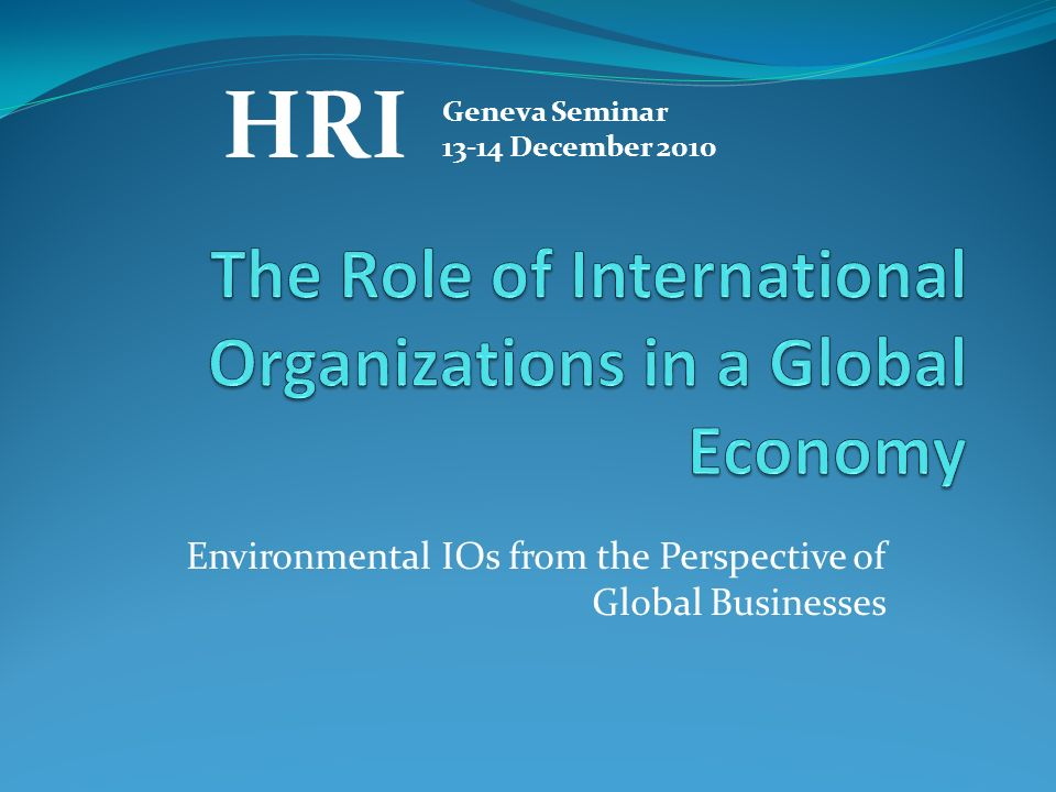 Environmental IOs from the Perspective of Global Businesses HRI Geneva Seminar December 2010