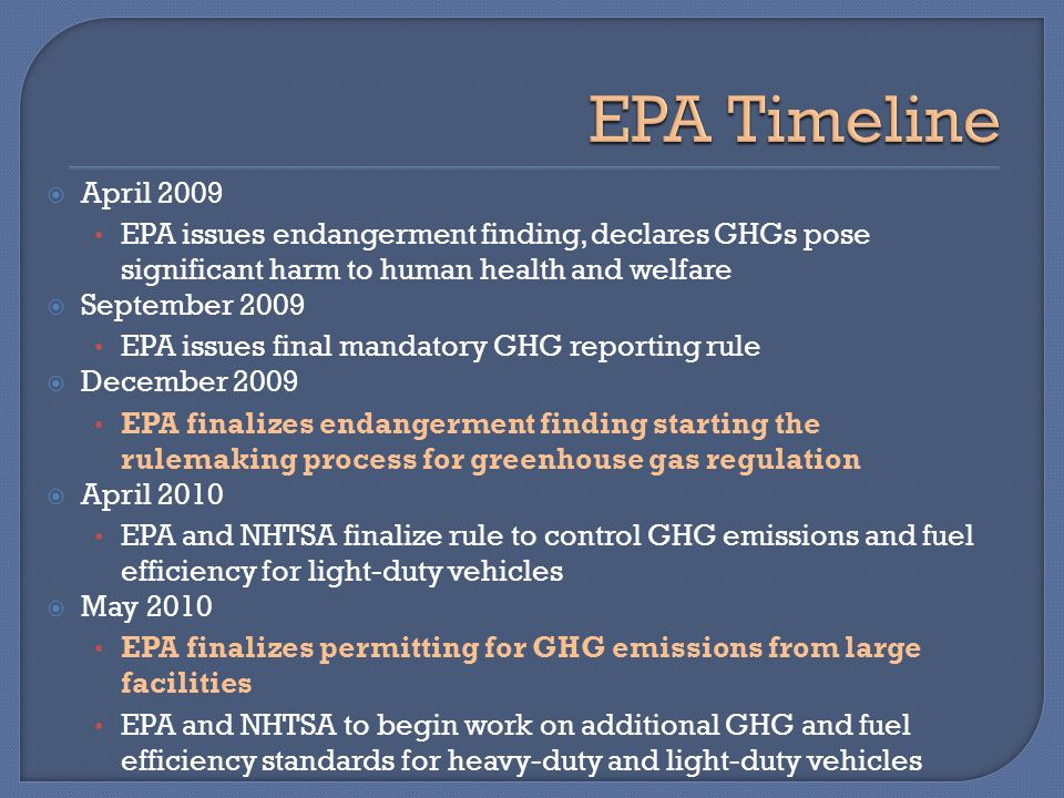 April 2009 EPA issues endangerment finding, declares GHGs pose significant harm to human health and welfare September 2009 EPA issues final mandatory GHG reporting rule December 2009 EPA finalizes endangerment finding starting the rulemaking process for greenhouse gas regulation April 2010 EPA and NHTSA finalize rule to control GHG emissions and fuel efficiency for light-duty vehicles May 2010 EPA finalizes permitting for GHG emissions from large facilities EPA and NHTSA to begin work on additional GHG and fuel efficiency standards for heavy-duty and light-duty vehicles