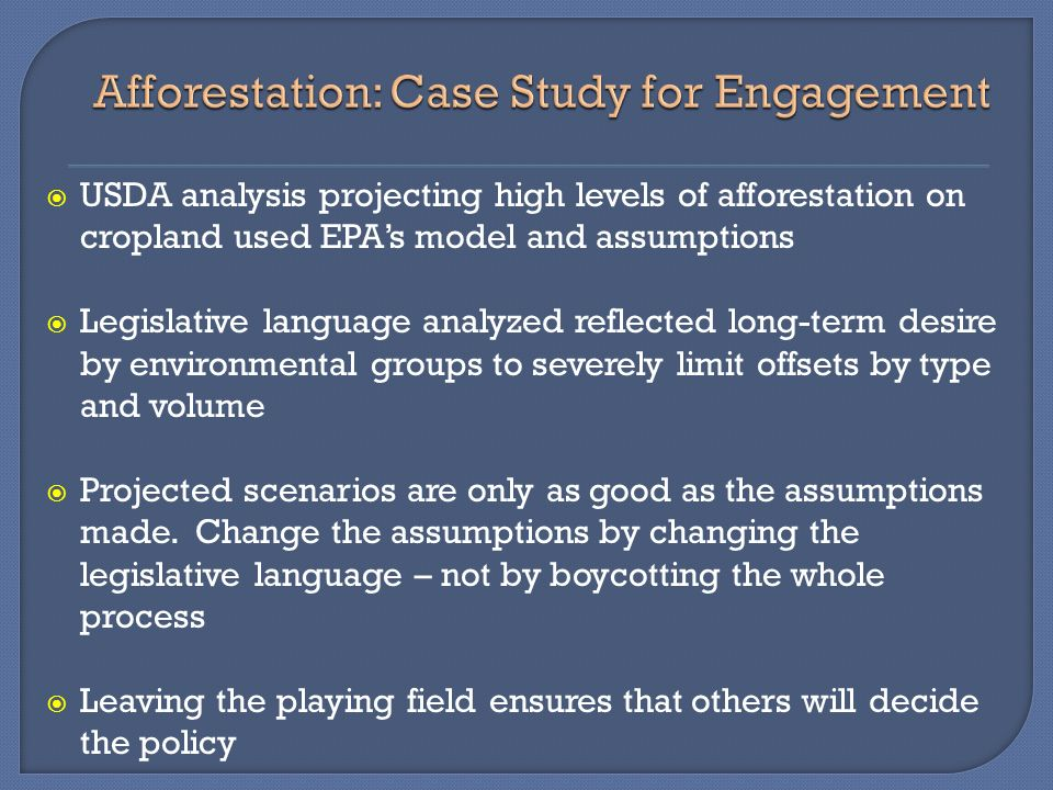 USDA analysis projecting high levels of afforestation on cropland used EPAs model and assumptions Legislative language analyzed reflected long-term desire by environmental groups to severely limit offsets by type and volume Projected scenarios are only as good as the assumptions made.