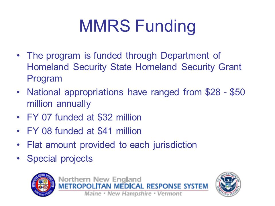 MMRS Funding The program is funded through Department of Homeland Security State Homeland Security Grant Program National appropriations have ranged from $28 - $50 million annually FY 07 funded at $32 million FY 08 funded at $41 million Flat amount provided to each jurisdiction Special projects
