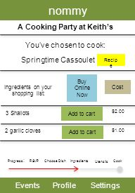 nommy EventsProfileSettings A Cooking Party at Keiths Youve chosen to cook: Progress : RSVP Choose Dish Utensils Cook Springtime Cassoulet Ingredients on your shopping list: 3 Shallots Recip e Cost $2.00 2 garlic cloves Add to cart $1.00 Buy Online Now Add to cart Ingredients