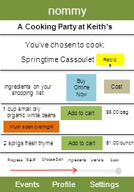 nommy EventsProfileSettings A Cooking Party at Keiths Youve chosen to cook: Progress : RSVP Choose Dish Utensils Cook Springtime Cassoulet Ingredients on your shopping list: 1 cup small dry organic white beans Recip e Cost $5.00/bag 2 sprigs fresh thyme Add to cart $1.00/bunch Buy Online Now Add to cart Ingredients Must soak overnight