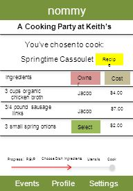 nommy EventsProfileSettings A Cooking Party at Keiths Youve chosen to cook: Progress : RSVP Choose Dish Utensils Cook Springtime Cassoulet Ingredients 3/4 pound sausage links 3 cups organic chicken broth Recip e Owne r Cost $4.00 $7.00 3 small spring onions Select $2.00 Jacob Ingredients