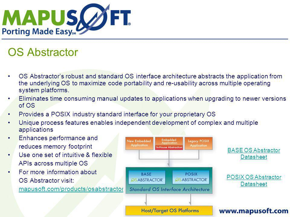 OS Abstractor OS Abstractors robust and standard OS interface architecture abstracts the application from the underlying OS to maximize code portability and re-usability across multiple operating system platforms.