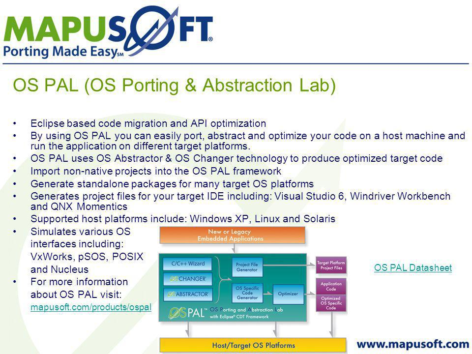 OS PAL (OS Porting & Abstraction Lab) Eclipse based code migration and API optimization By using OS PAL you can easily port, abstract and optimize your code on a host machine and run the application on different target platforms.