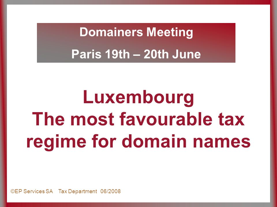 Domainers Meeting Paris 19th – 20th June ©EP Services SA Tax Department 06/2008 Luxembourg The most favourable tax regime for domain names