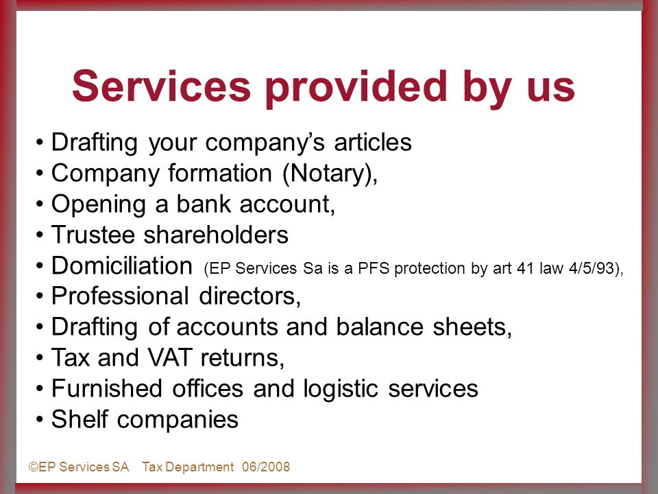 ©EP Services SA Tax Department 06/2008 Drafting your companys articles Company formation (Notary), Opening a bank account, Trustee shareholders Domiciliation (EP Services Sa is a PFS protection by art 41 law 4/5/93), Professional directors, Drafting of accounts and balance sheets, Tax and VAT returns, Furnished offices and logistic services Shelf companies Services provided by us