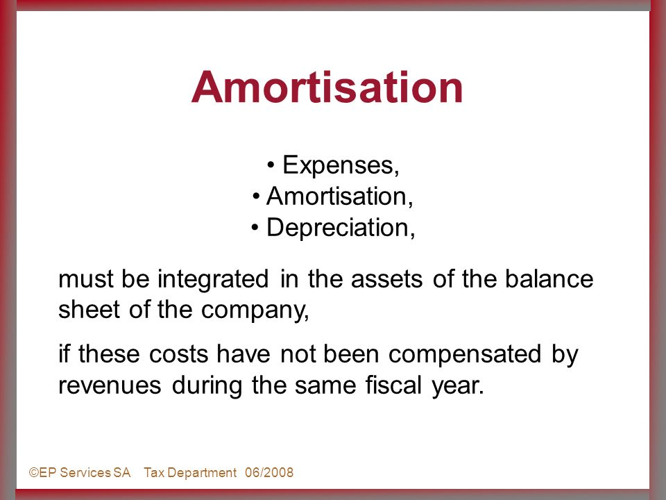 ©EP Services SA Tax Department 06/2008 Expenses, Amortisation, Depreciation, must be integrated in the assets of the balance sheet of the company, if these costs have not been compensated by revenues during the same fiscal year.