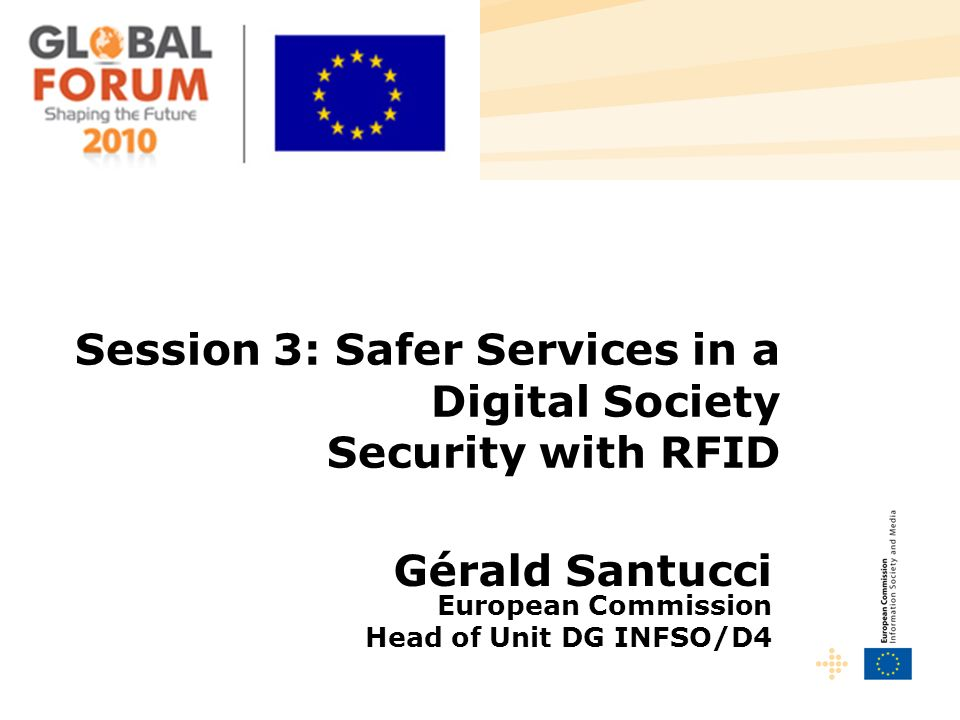 Session 3: Safer Services in a Digital Society Security with RFID Gérald Santucci European Commission Head of Unit DG INFSO/D4