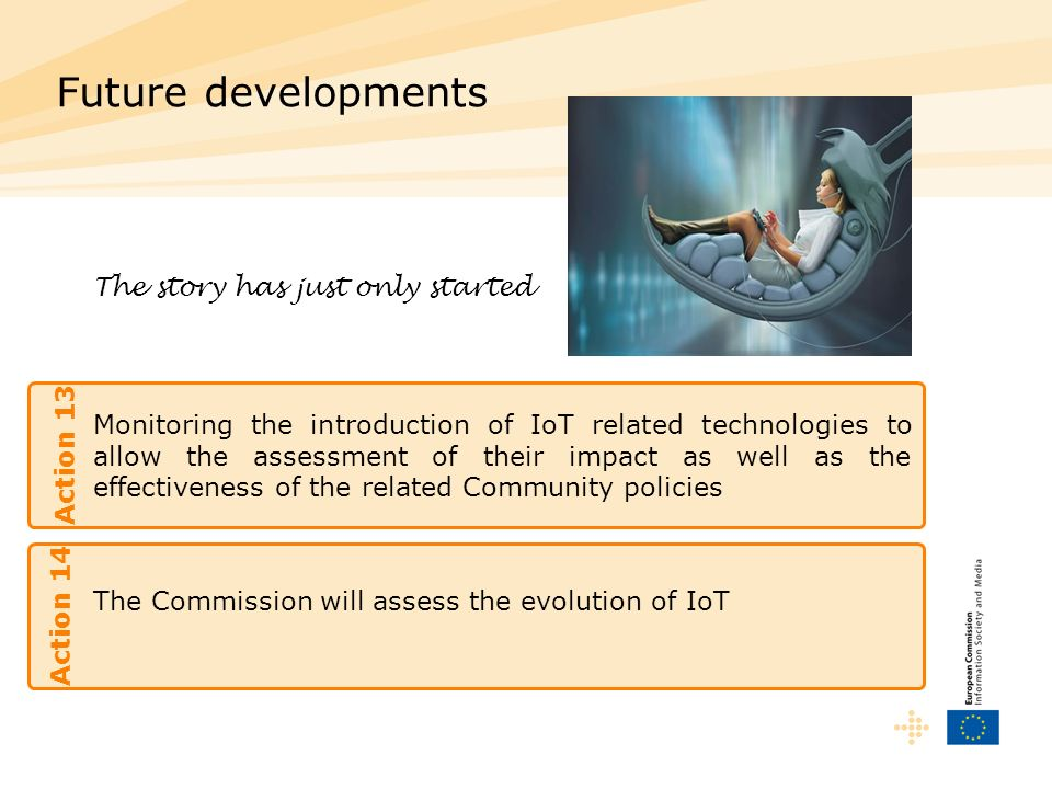 Monitoring the introduction of IoT related technologies to allow the assessment of their impact as well as the effectiveness of the related Community policies Future developments Action 13 The story has just only started The Commission will assess the evolution of IoT Action 14