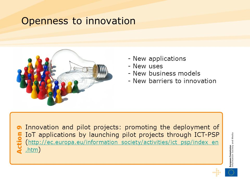 Innovation and pilot projects: promoting the deployment of IoT applications by launching pilot projects through ICT-PSP (   )   Openness to innovation Action 9 - New applications - New uses - New business models - New barriers to innovation