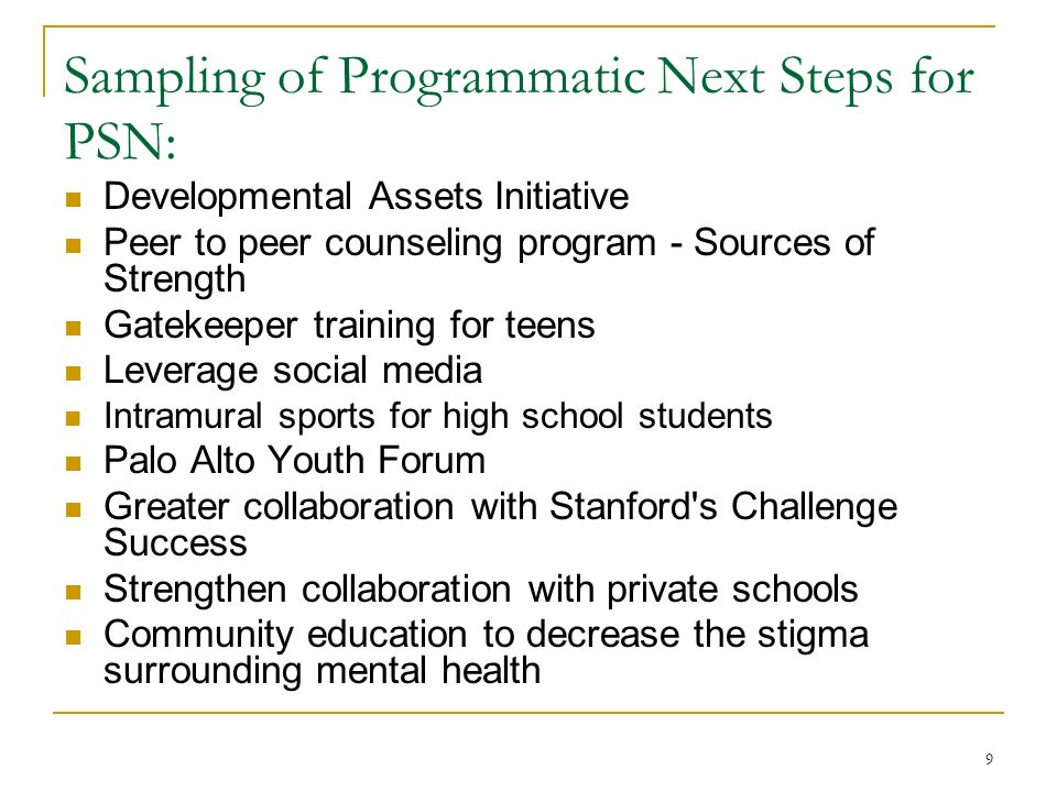9 Sampling of Programmatic Next Steps for PSN: Developmental Assets Initiative Peer to peer counseling program - Sources of Strength Gatekeeper training for teens Leverage social media Intramural sports for high school students Palo Alto Youth Forum Greater collaboration with Stanford s Challenge Success Strengthen collaboration with private schools Community education to decrease the stigma surrounding mental health