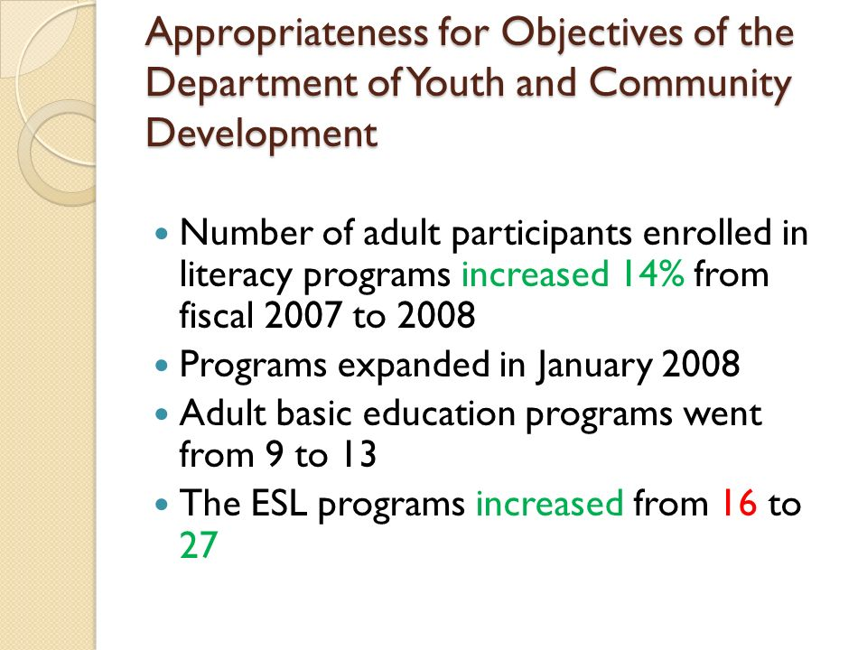 Appropriateness for Objectives of the Department of Youth and Community Development Number of adult participants enrolled in literacy programs increased 14% from fiscal 2007 to 2008 Programs expanded in January 2008 Adult basic education programs went from 9 to 13 The ESL programs increased from 16 to 27