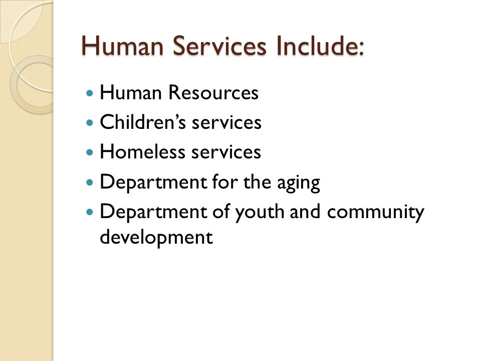 Human Services Include: Human Resources Childrens services Homeless services Department for the aging Department of youth and community development
