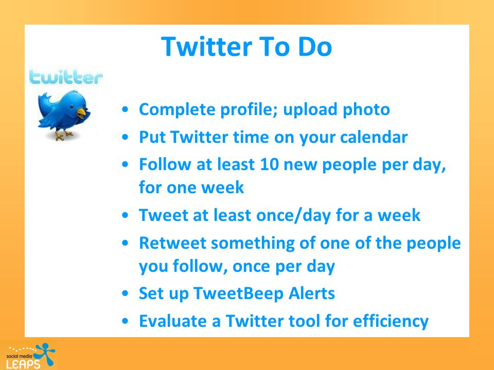 Twitter To Do Complete profile; upload photo Put Twitter time on your calendar Follow at least 10 new people per day, for one week Tweet at least once/day for a week Retweet something of one of the people you follow, once per day Set up TweetBeep Alerts Evaluate a Twitter tool for efficiency