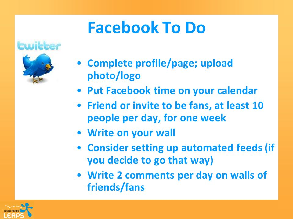 Facebook To Do Complete profile/page; upload photo/logo Put Facebook time on your calendar Friend or invite to be fans, at least 10 people per day, for one week Write on your wall Consider setting up automated feeds (if you decide to go that way) Write 2 comments per day on walls of friends/fans