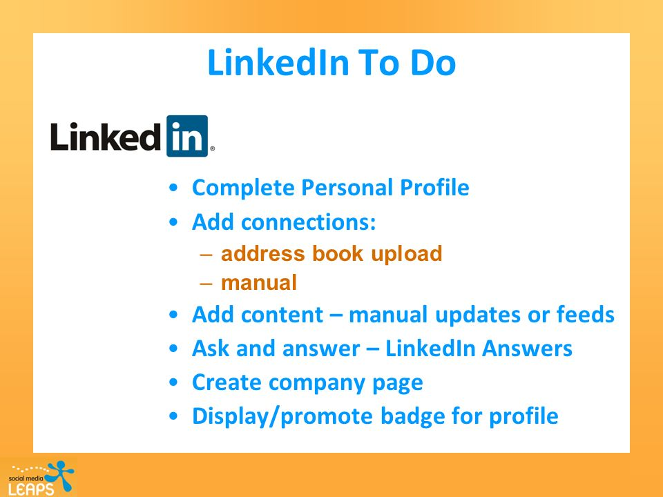LinkedIn To Do Complete Personal Profile Add connections: –address book upload –manual Add content – manual updates or feeds Ask and answer – LinkedIn Answers Create company page Display/promote badge for profile