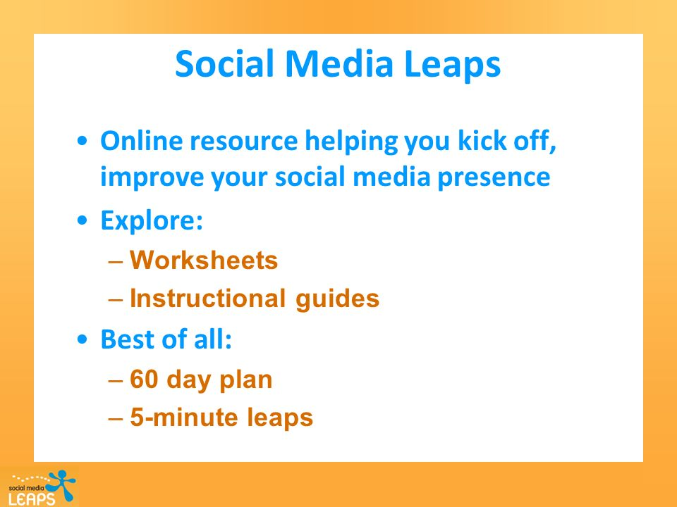 Social Media Leaps Online resource helping you kick off, improve your social media presence Explore: –Worksheets –Instructional guides Best of all: –60 day plan –5-minute leaps