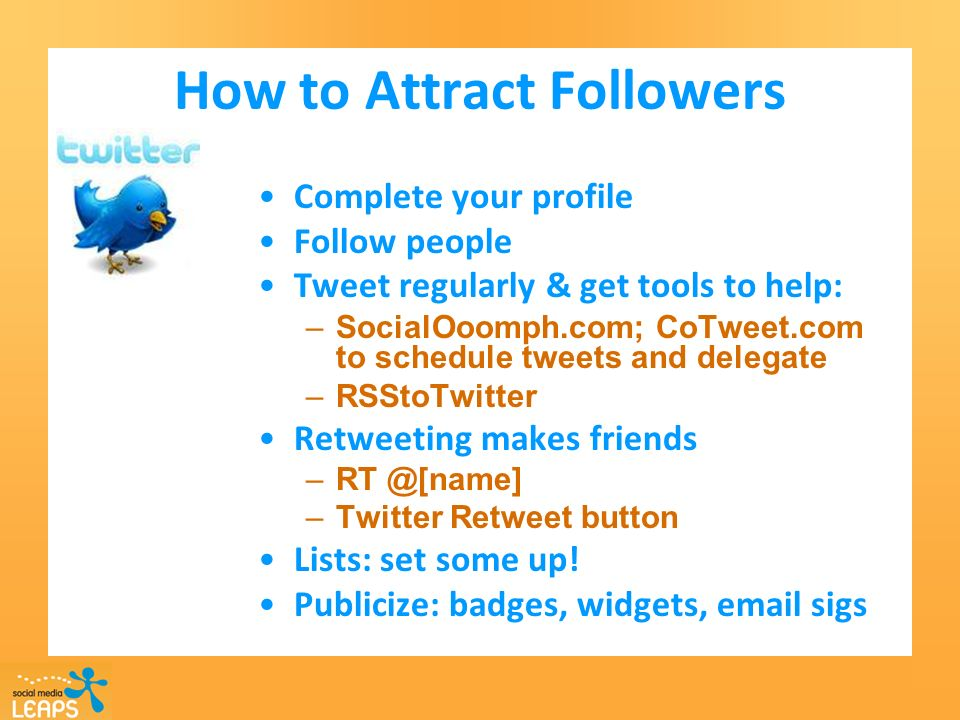 How to Attract Followers Complete your profile Follow people Tweet regularly & get tools to help: –SocialOoomph.com; CoTweet.com to schedule tweets and delegate –RSStoTwitter Retweeting makes friends –Twitter Retweet button Lists: set some up.