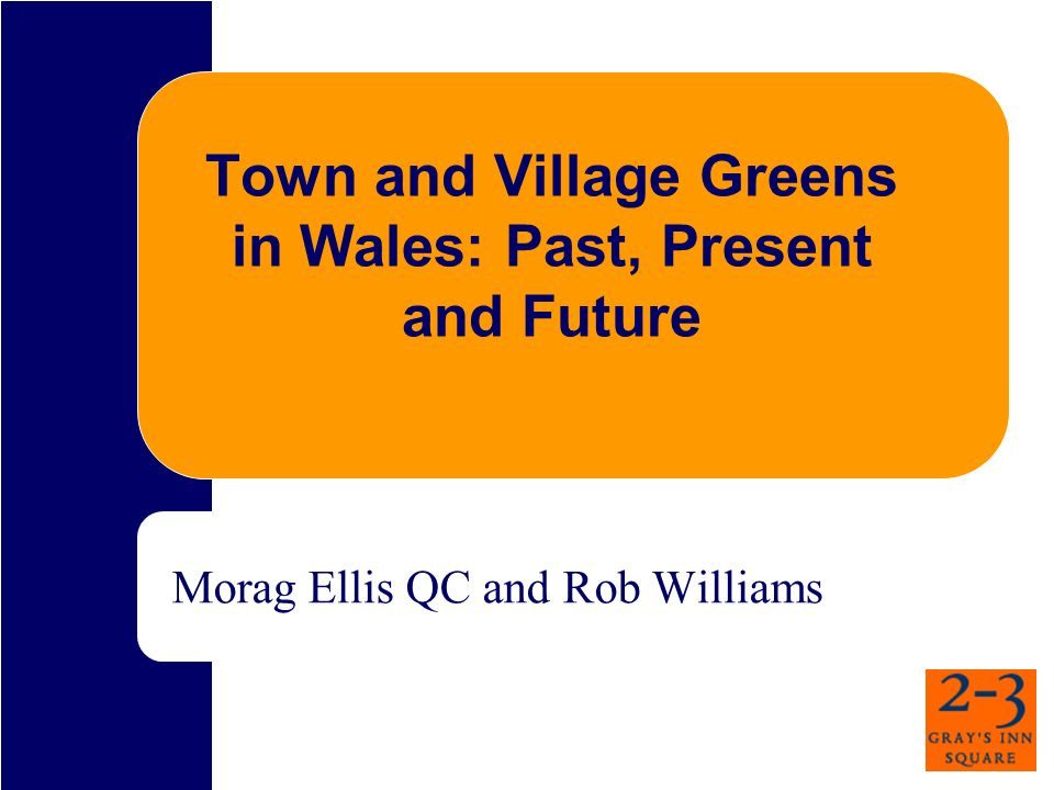 Town and Village Greens in Wales: Past, Present and Future Morag Ellis QC and Rob Williams