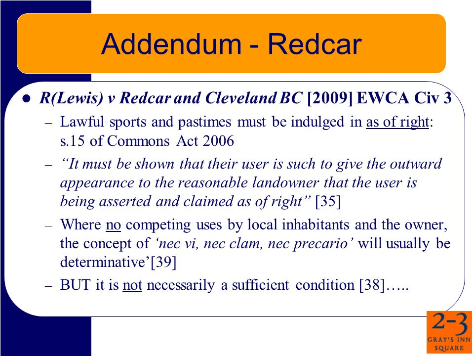 Addendum - Redcar R(Lewis) v Redcar and Cleveland BC [2009] EWCA Civ 3 – Lawful sports and pastimes must be indulged in as of right: s.15 of Commons Act 2006 – It must be shown that their user is such to give the outward appearance to the reasonable landowner that the user is being asserted and claimed as of right [35] – Where no competing uses by local inhabitants and the owner, the concept of nec vi, nec clam, nec precario will usually be determinative[39] – BUT it is not necessarily a sufficient condition [38]…..