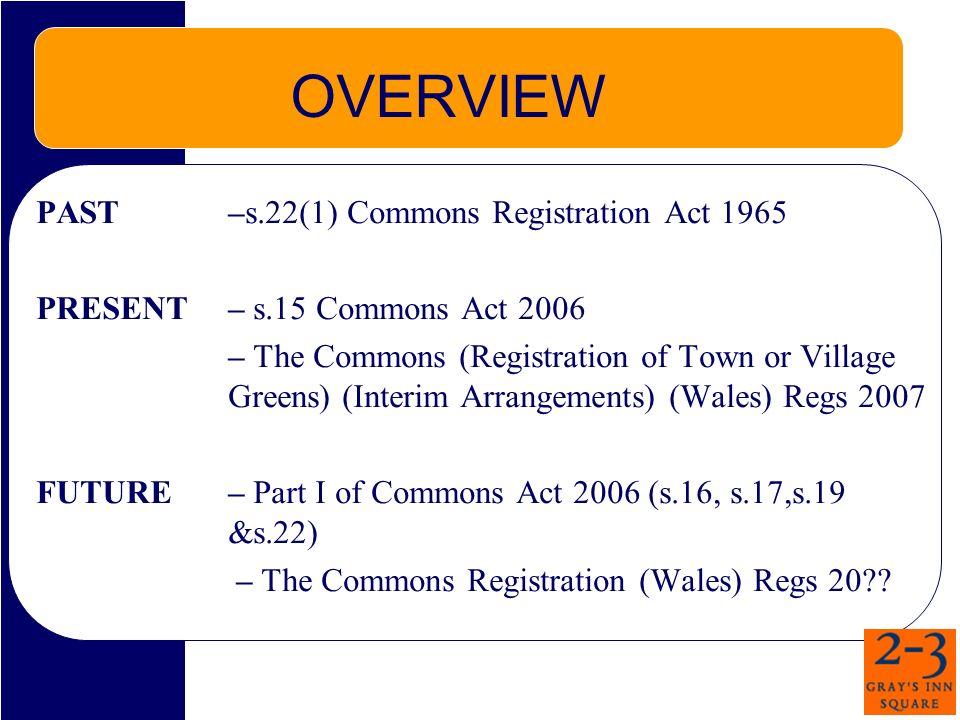 OVERVIEW PAST –s.22(1) Commons Registration Act 1965 PRESENT – s.15 Commons Act 2006 – The Commons (Registration of Town or Village Greens) (Interim Arrangements) (Wales) Regs 2007 FUTURE– Part I of Commons Act 2006 (s.16, s.17,s.19 &s.22) – The Commons Registration (Wales) Regs 20