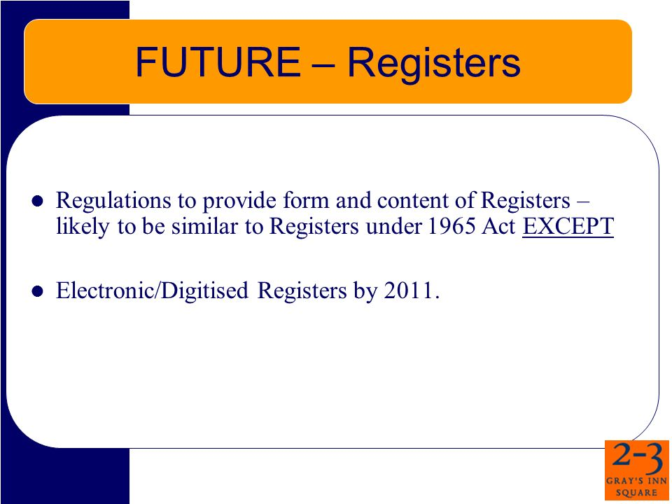 FUTURE – Registers Regulations to provide form and content of Registers – likely to be similar to Registers under 1965 Act EXCEPT Electronic/Digitised Registers by 2011.