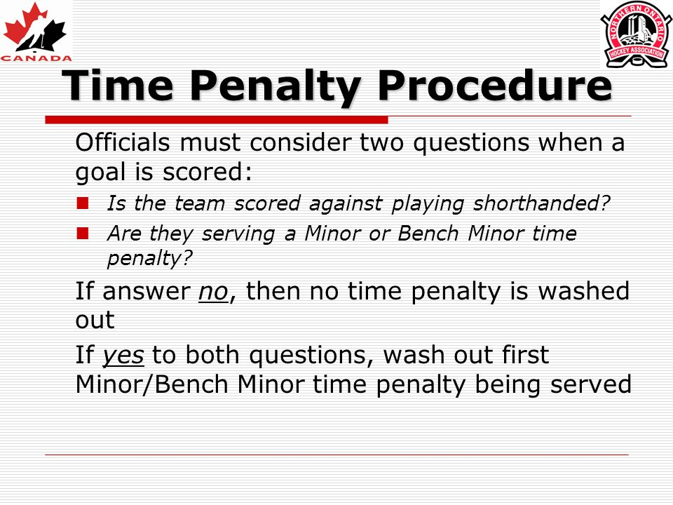 Time Penalty Procedure Officials must consider two questions when a goal is scored: Is the team scored against playing shorthanded.