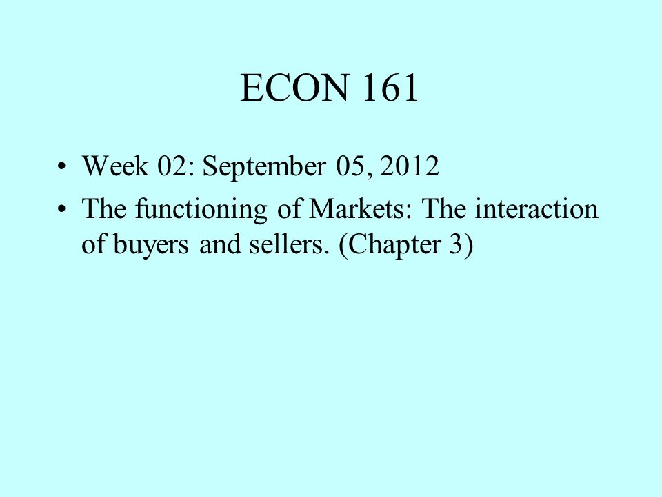 ECON 161 Week 02: September 05, 2012 The functioning of Markets: The interaction of buyers and sellers.