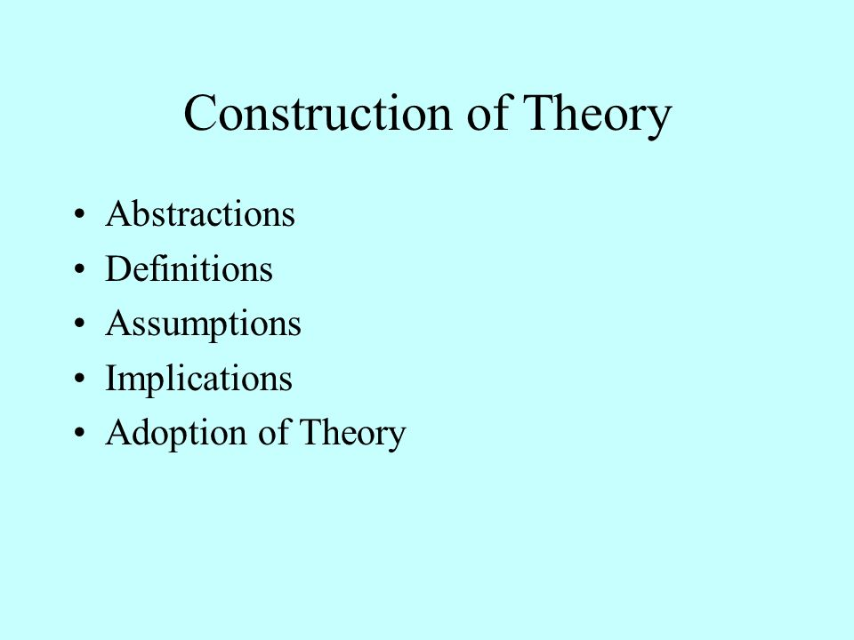 Construction of Theory Abstractions Definitions Assumptions Implications Adoption of Theory