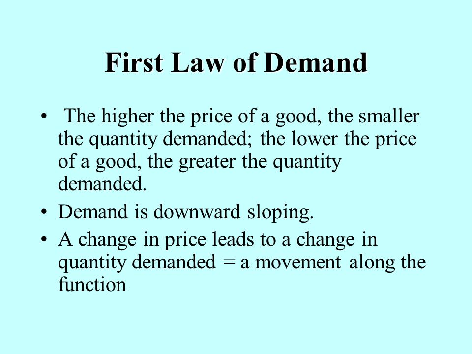 First Law of Demand The higher the price of a good, the smaller the quantity demanded; the lower the price of a good, the greater the quantity demanded.