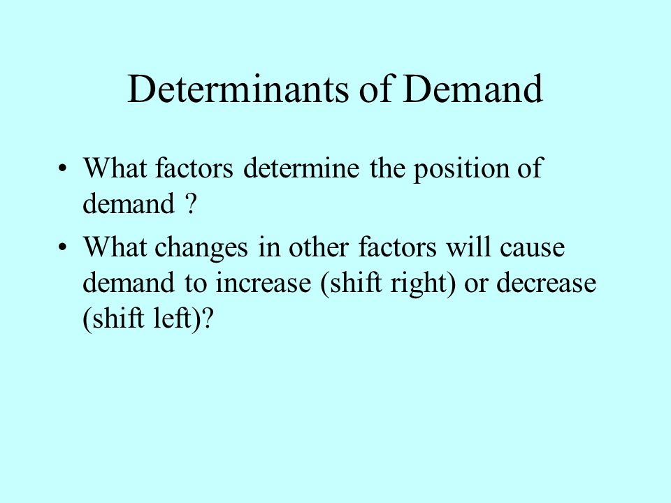 Determinants of Demand What factors determine the position of demand .