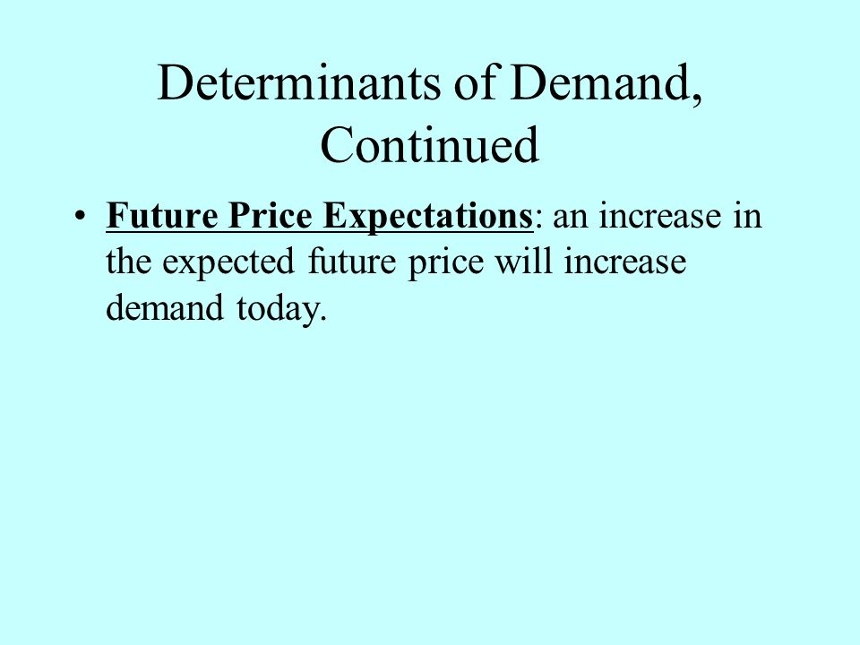 Determinants of Demand, Continued Future Price Expectations: an increase in the expected future price will increase demand today.