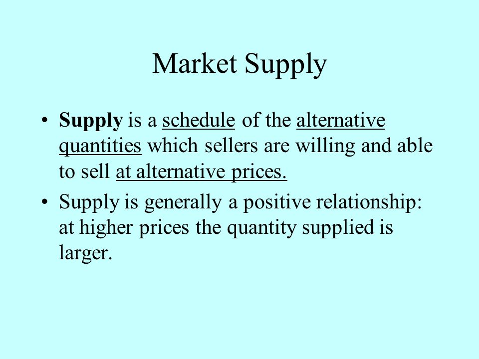 Market Supply Supply is a schedule of the alternative quantities which sellers are willing and able to sell at alternative prices.