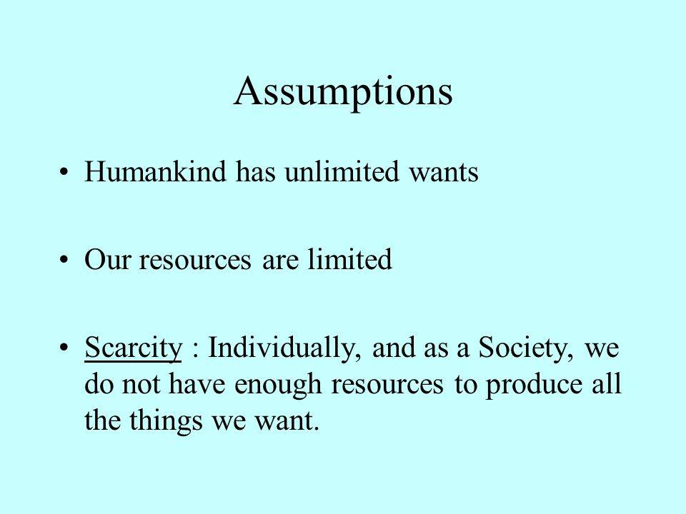 Assumptions Humankind has unlimited wants Our resources are limited Scarcity : Individually, and as a Society, we do not have enough resources to produce all the things we want.