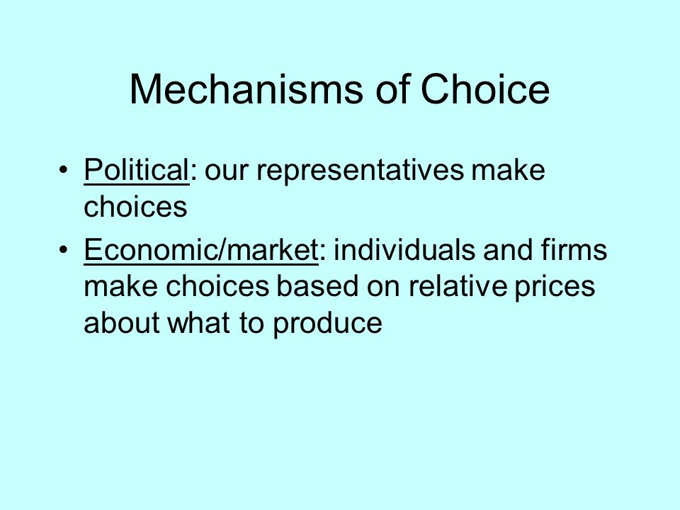 Mechanisms of Choice Political: our representatives make choices Economic/market: individuals and firms make choices based on relative prices about what to produce