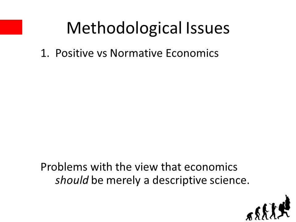 Methodological Issues 1.Positive vs Normative Economics Problems with the view that economics should be merely a descriptive science.