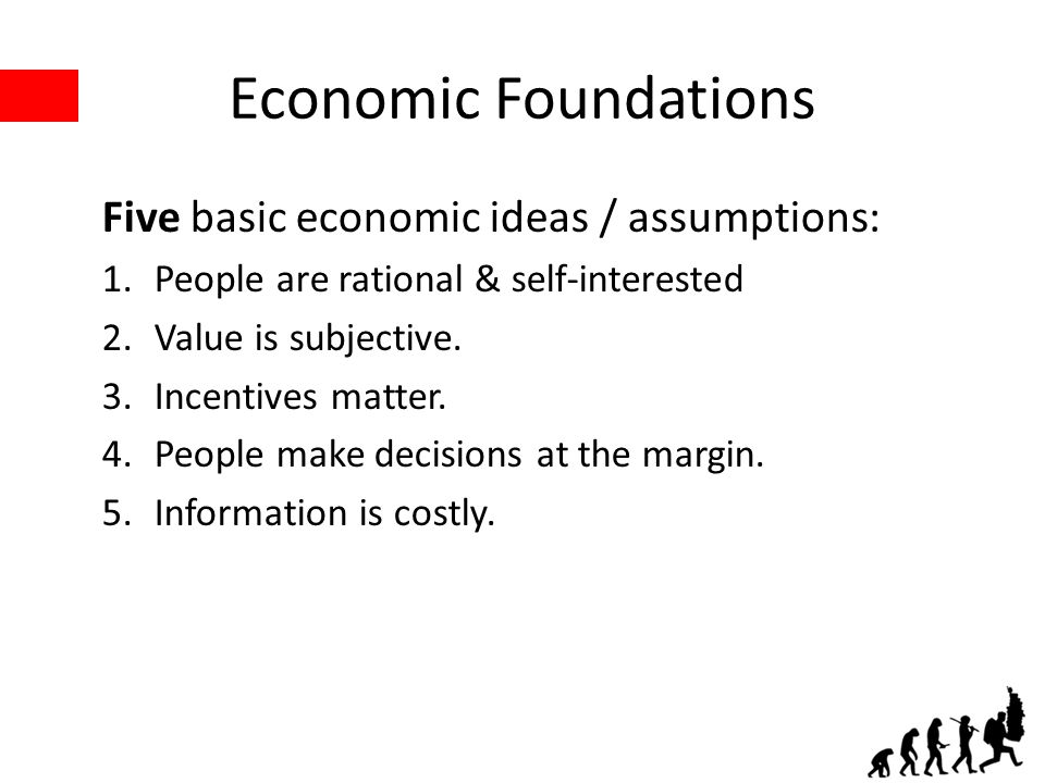 Economic Foundations Five basic economic ideas / assumptions: 1.People are rational & self-interested 2.Value is subjective.