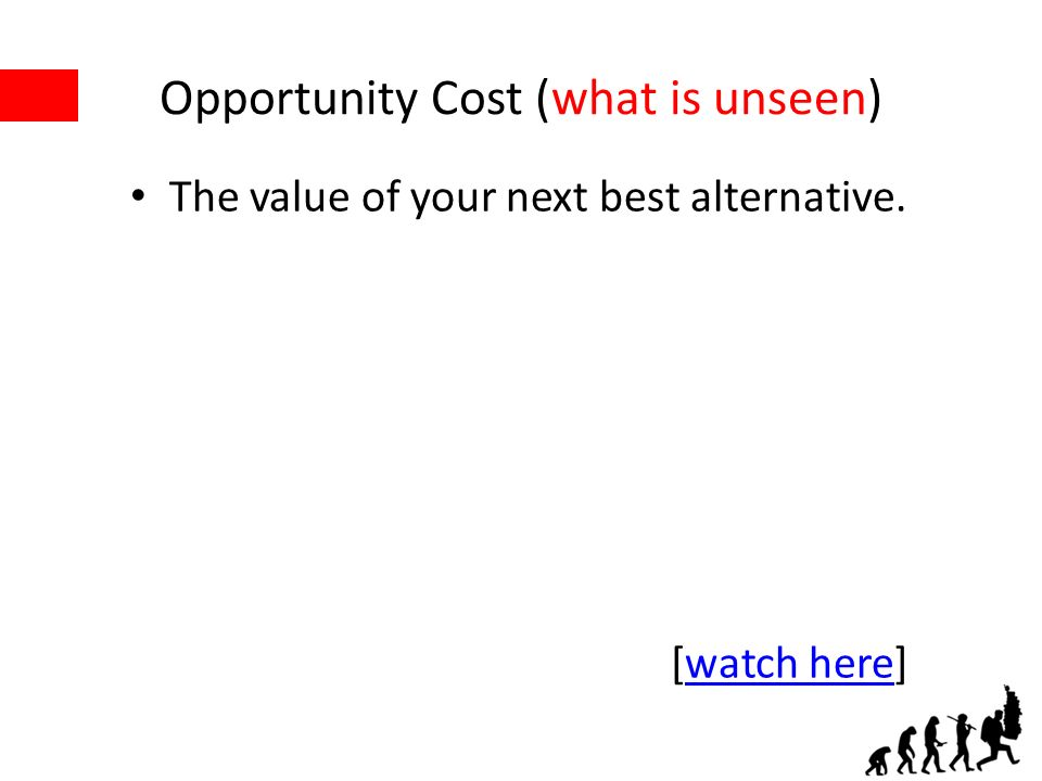 Opportunity Cost (what is unseen) The value of your next best alternative. [watch here]watch here
