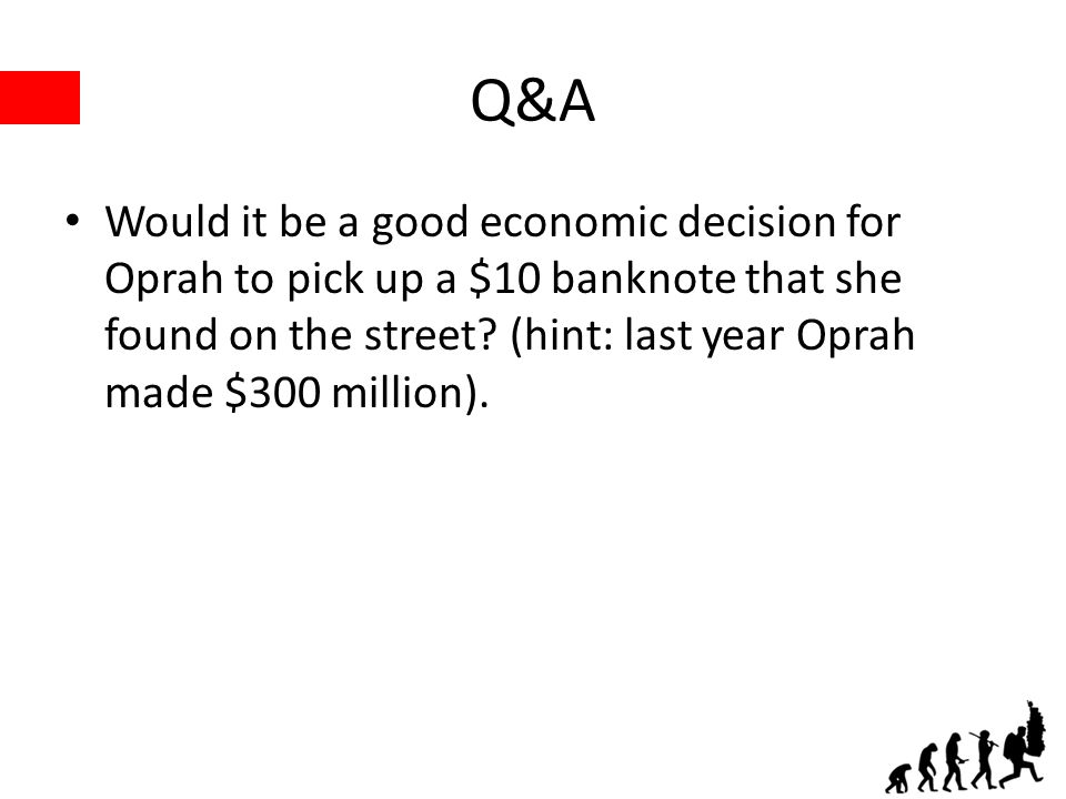 Q&A Would it be a good economic decision for Oprah to pick up a $10 banknote that she found on the street.