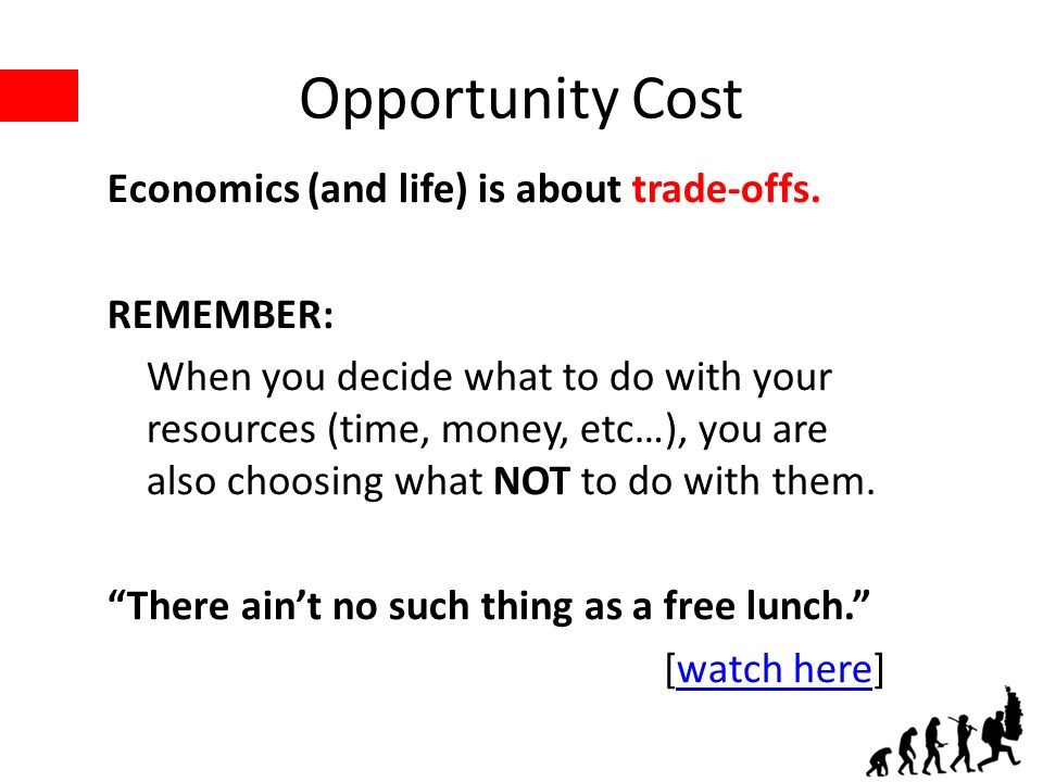 Opportunity Cost Economics (and life) is about trade-offs.